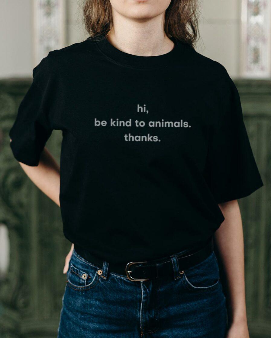 Hi. Be Kind To Animals. Thanks. Organic Shirt